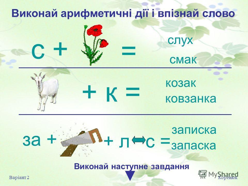 Коренюк Варіант 2 Виконай на ступне завдання слух смак козак ковзанка записка запаска + л с = = + к = за + с + Виконай арифметичні дії і впізнай слово