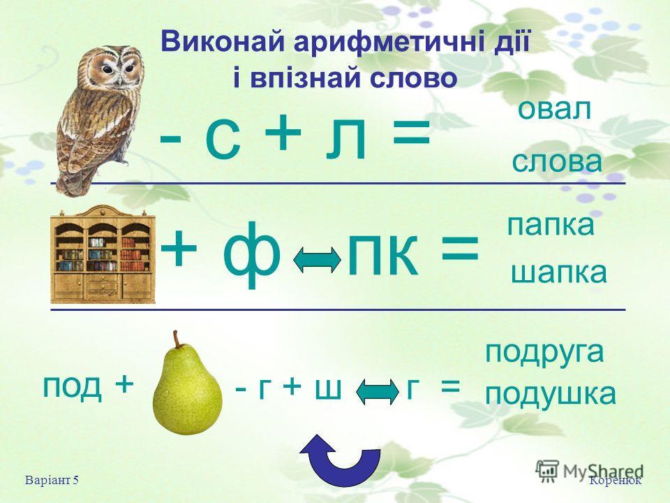 Виконай арифметичні дії і впізнай слово Коренюк Варіант 5 овал слова папка шапка подруга подушка под + - г + ш г = - с + л = + ф пк =
