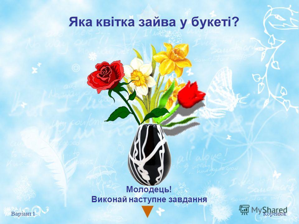 Яка квітка зайва у букеті? Коренюк Варіант 1 Молодець! Виконай на ступне завдання