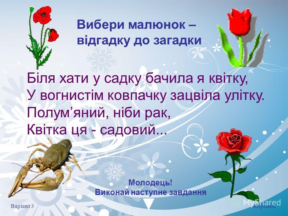 Коренюк Варіант 3 Молодець! Виконай на ступне завдання Біля хати у садку бачила я квітку, У вогнистім колпачку зацвіла улітку. Полумяний, ніби рак, Квітка це - садовый... Вибери малюнок – відгадку до загадки