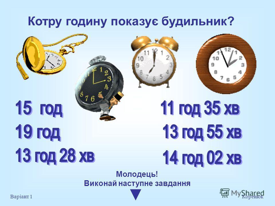 Котру годину показує будильник? Коренюк Варіант 1 Молодець! Виконай на ступне завдання