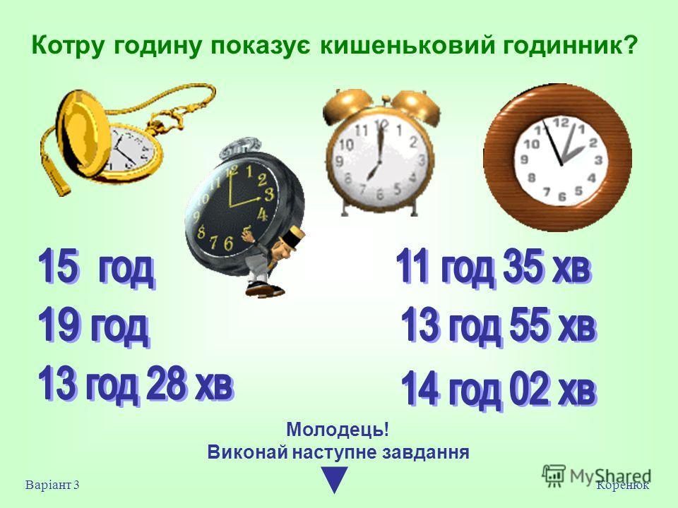 Котру годину показує кишеньковий годинник? Коренюк Варіант 3 Молодець! Виконай на ступне завдання