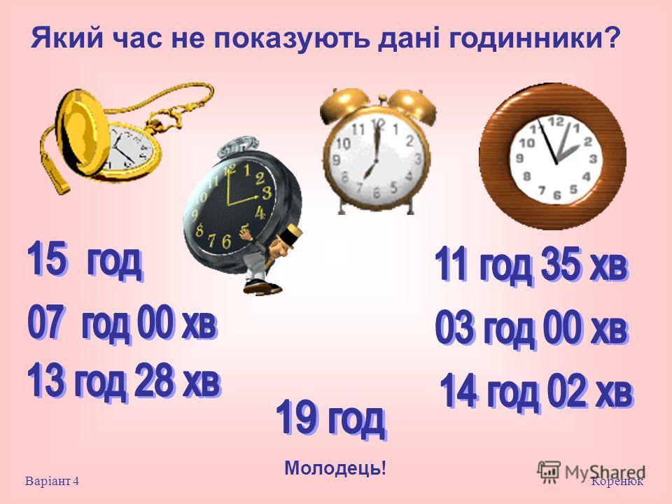 Який час не показують дані годинники? Коренюк Варіант 4 Молодець!