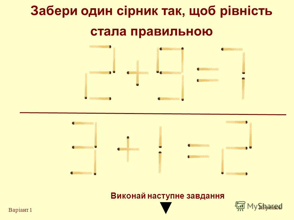 Забери один сірник так, щоб рівність стала правильною Коренюк Варіант 1 Виконай на ступне завдання