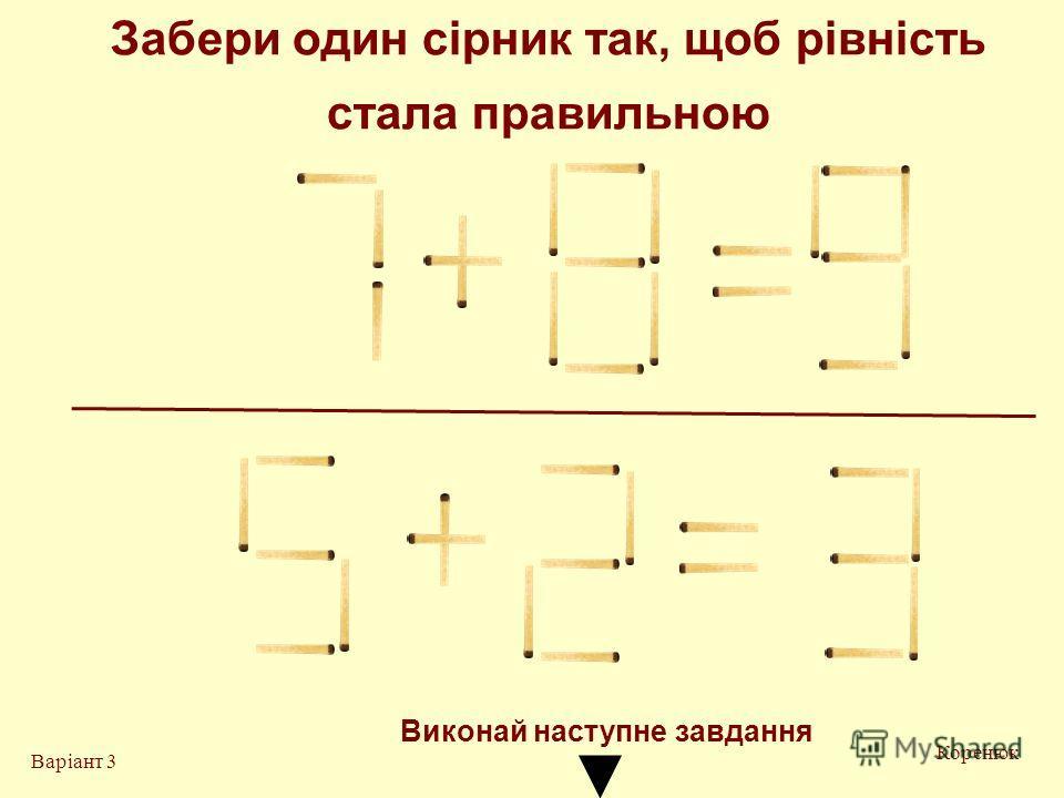 Забери один сірник так, щоб рівність стала правильною Коренюк Варіант 3 Виконай на ступне завдання
