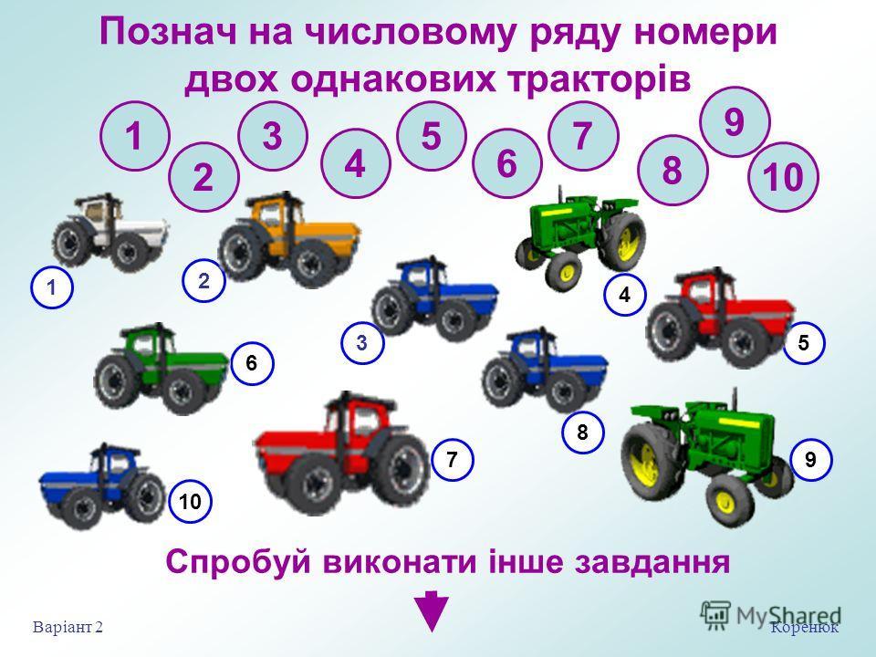 Познач на числовому ряду номери двух одинаковых тракторів 2 3 4 5 6 7 8 9 10 1 Коренюк Варіант 2 Спробуй виконати інше завдання 1 4 2 35 79 6 10 8
