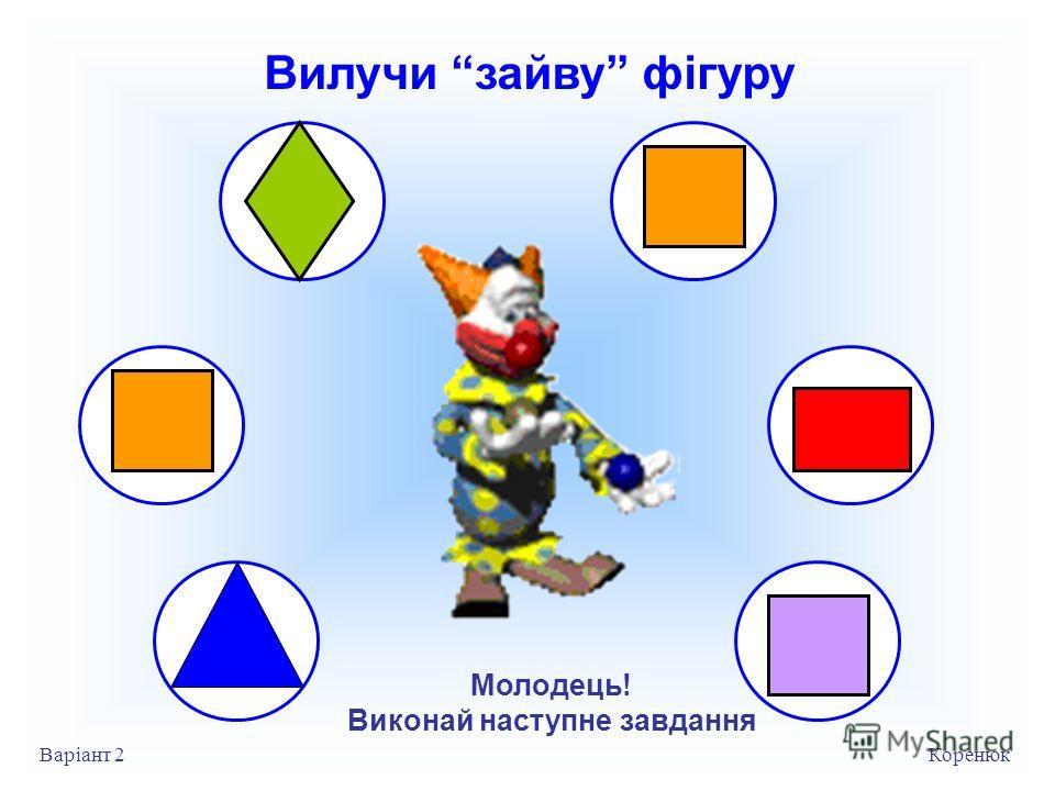 Вилучи зайву фігуру Коренюк Варіант 2 Молодець! Виконай на ступне завдання
