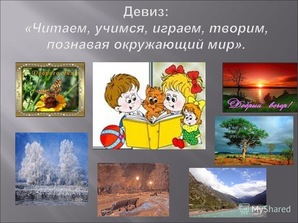 Девиз : « Читаем, учимся, играем, творим, познавая окружающий мир ».