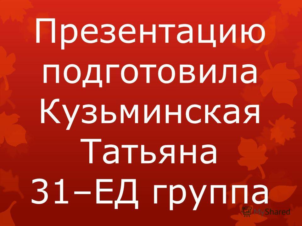 Презентацию подготовила Кузьминская Татьяна 31–ЕД группа