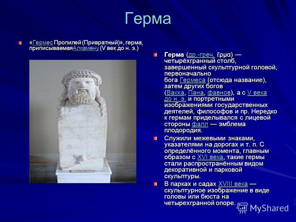 Герма «Гермес Пропилей (Привратный)», герма, приписываемая Алкамену (V век до н. э.) Гермес АлкаменуГермес Алкамену Герма (др.-греч. ρμα) четырёхгранный столб, завершенный скульптурной головой, первоначально бога Гермеса (отсюда название), затем друг