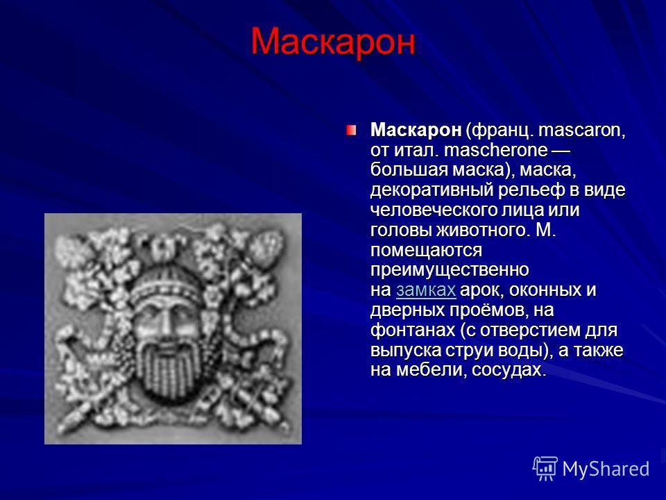 Маскарон Маскарон (франц. mascaron, от итал. mascherone большая маска), маска, декоративный рельеф в виде человеческого лица или головы животного. М. помещаются преимущественно на замках арок, оконных и дверных проёмов, на фонтанах (с отверстием для