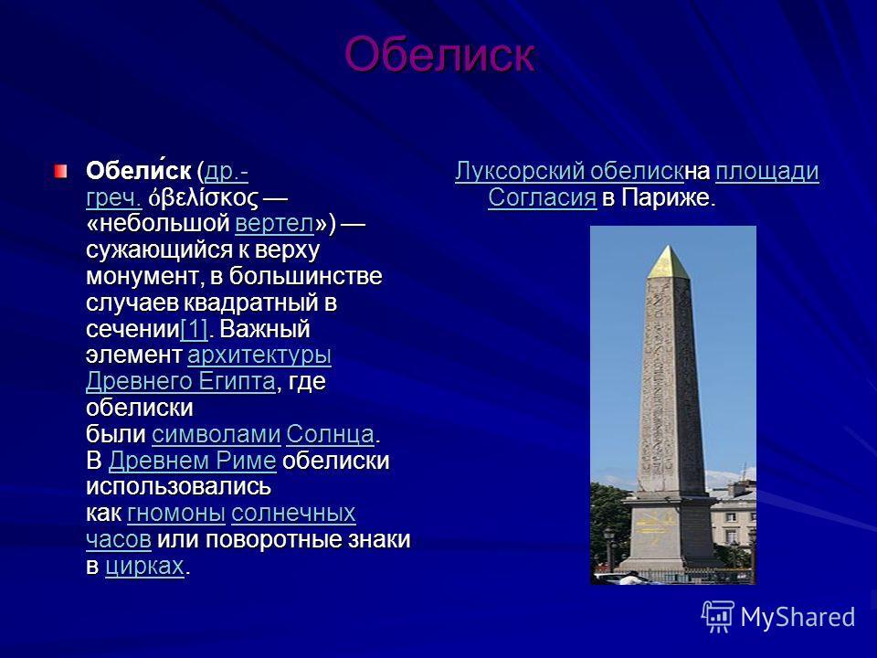 Обелиск Обели́ск (др.- греч. βελίσκος «небольшой вертел») сужающийся к верху монумент, в большинстве случаев квадратный в сечении[1]. Важный элемент архитектуры Древнего Египта, где обелиски были символами Солнца. В Древнем Риме обелиски использовали