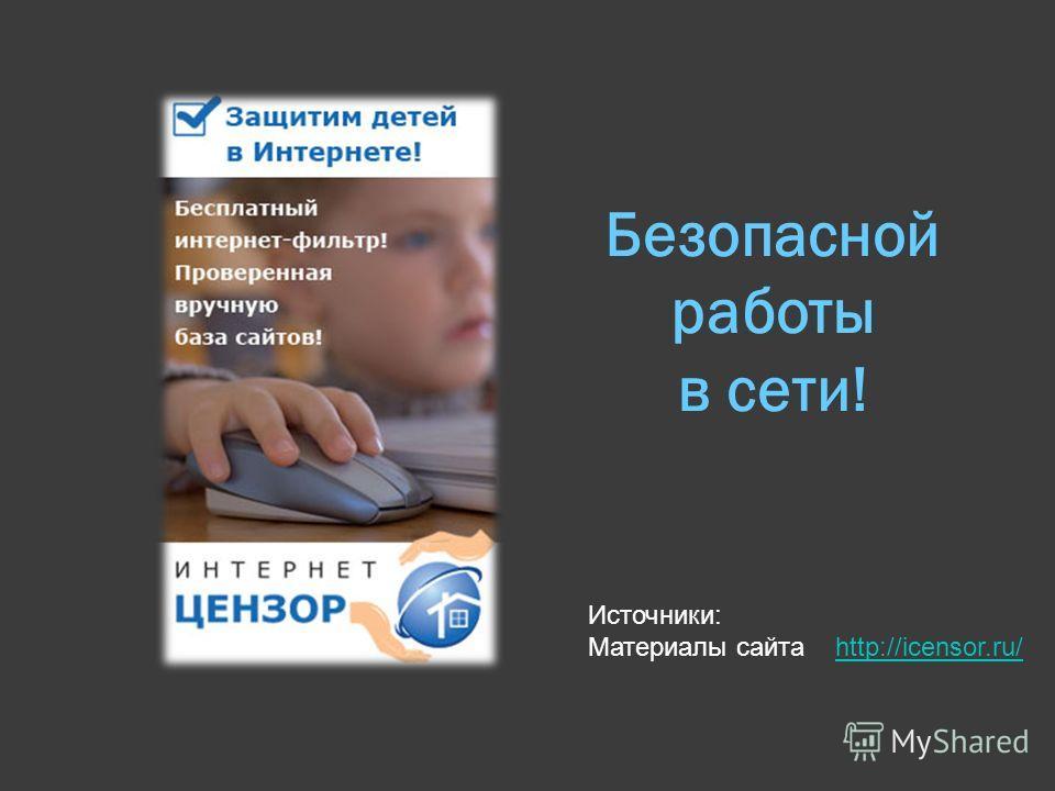 Безопасной работы в сети! Источники: Материалы сайта http://icensor.ru/http://icensor.ru/