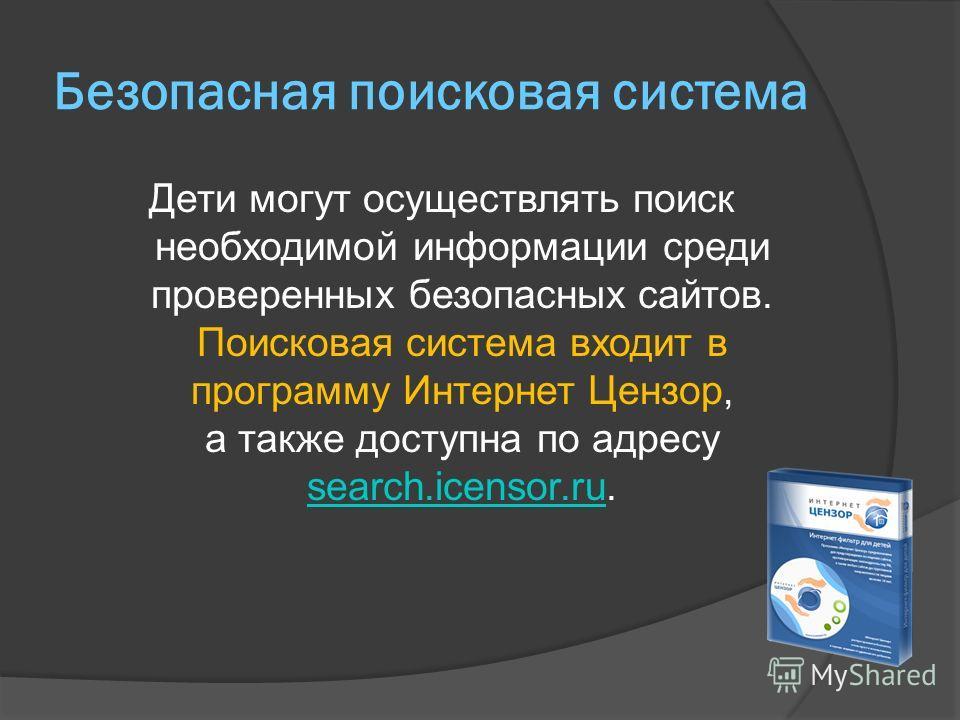 Безопасная поисковая система Дети могут осуществлять поиск необходимой информации среди проверенных безопасных сайтов. Поисковая система входит в программу Интернет Цензор, а также доступна по адресу search.icensor.ru. search.icensor.ru