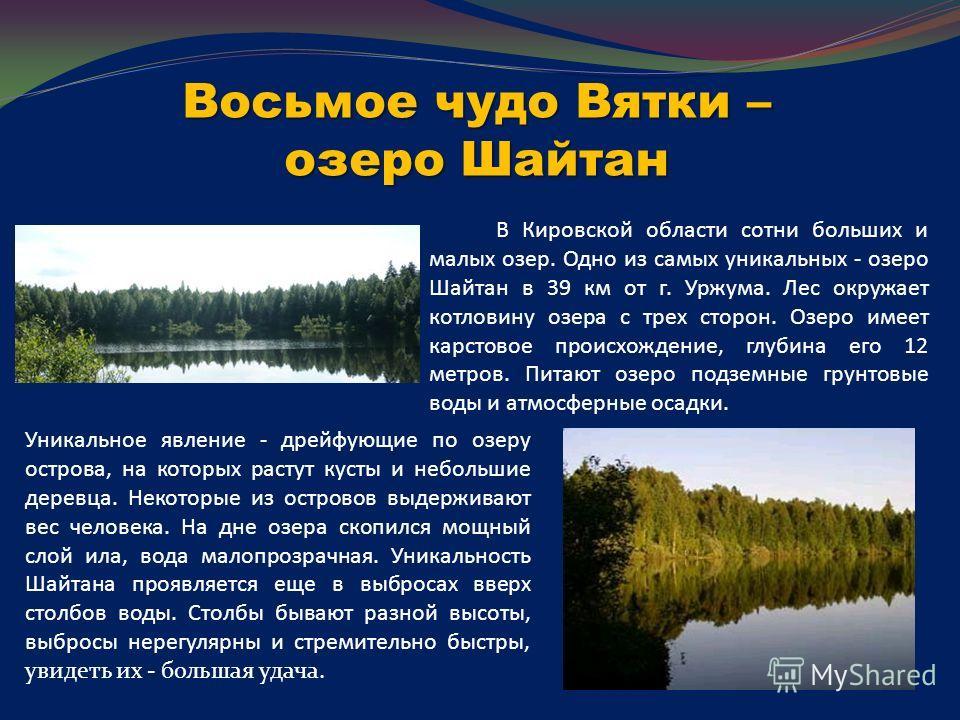 Восьмое чудо Вятки – озеро Шайтан В Кировской области сотни больших и малых озер. Одно из самых уникальных - озеро Шайтан в 39 км от г. Уржума. Лес окружает котловину озера с трех сторон. Озеро имеет карстовое происхождение, глубина его 12 метров. Пи