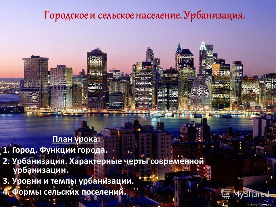 Городское и сельское население. Урбанизация. План урока: 1. Город. Функции города. 2. Урбанизация. Характерные черты современной урбанизации. 3. Уровни и темпы урбанизации. 4. Формы сельских поселений.