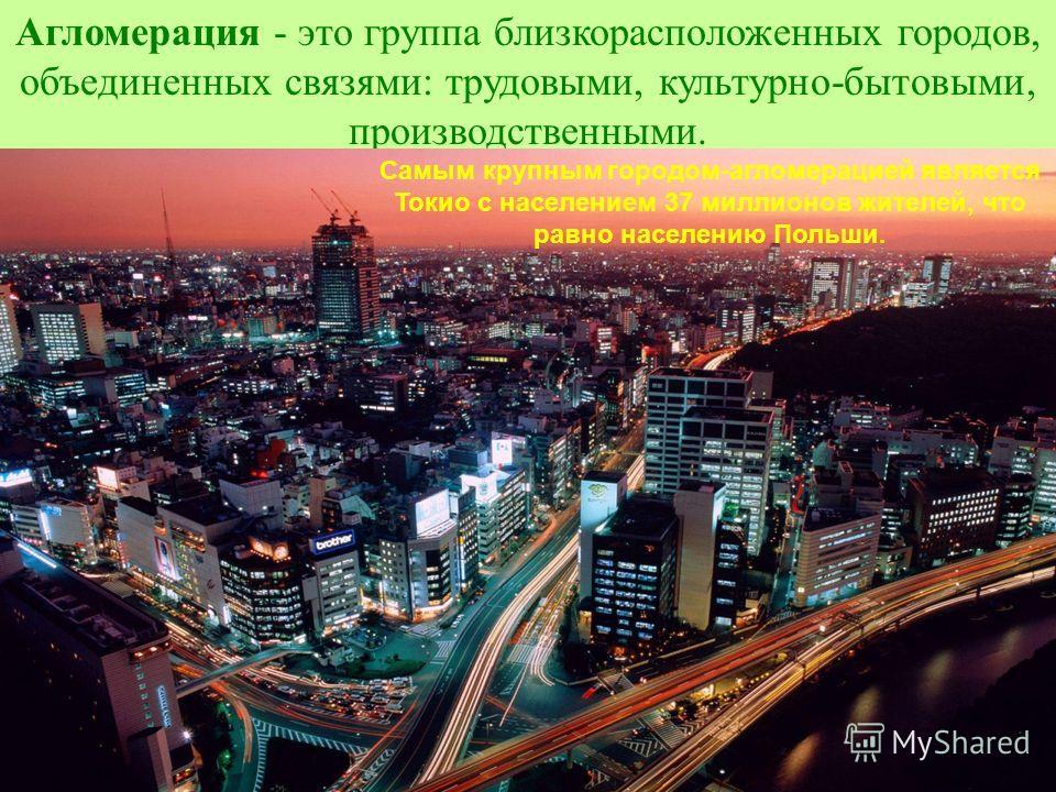 Агломерация - это группа близкорасположенных городов, объединенных связями: трудовыми, культурно-бытовыми, производственными. Нью-Йорк. Город - агломерация (16,6 млн.чел.) Мехико. Город - агломерация (17,9 млн.чел.) Самым крупным городом-агломерацией