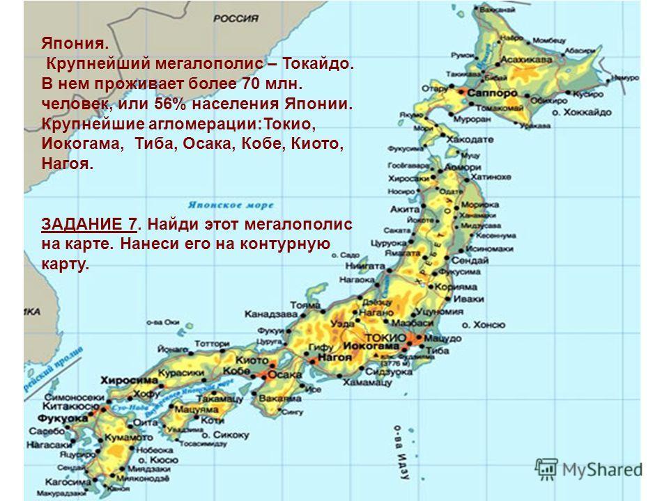 Япония. Крупнейший мегалополис – Токайдо. В нем проживает более 70 млн. человек, или 56% населения Японии. Крупнейшие агломерации:Токио, Иокогама, Тиба, Осака, Кобе, Киото, Нагоя. ЗАДАНИЕ 7. Найди этот мегалополис на карте. Нанеси его на контурную ка
