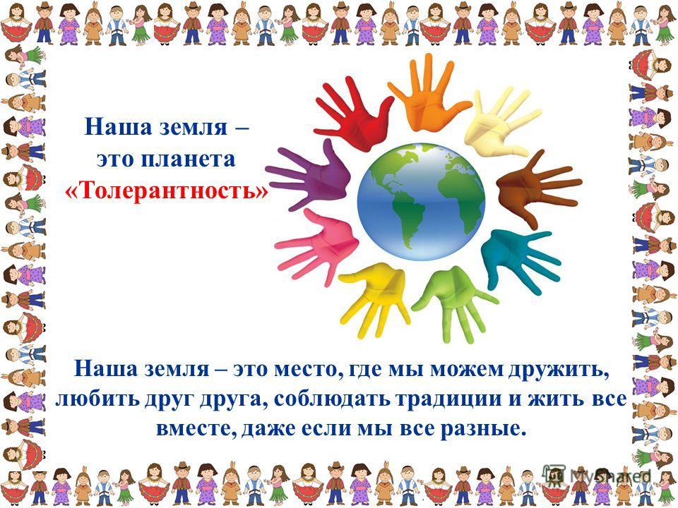 Наша земля – это место, где мы можем дружить, любить друг друга, соблюдать традиции и жить все вместе, даже если мы все разные. Наша земля – это планета «Толерантность»