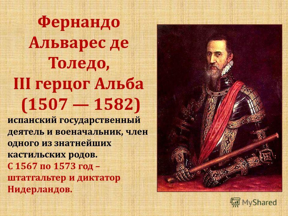 Фернандо Альварес де Толедо, III герцог Альба (1507 1582) испанский государственный деятель и военачальник, член одного из знатнейших кастильских родов. С 1567 по 1573 год – штатгальтер и диктатор Нидерландов.