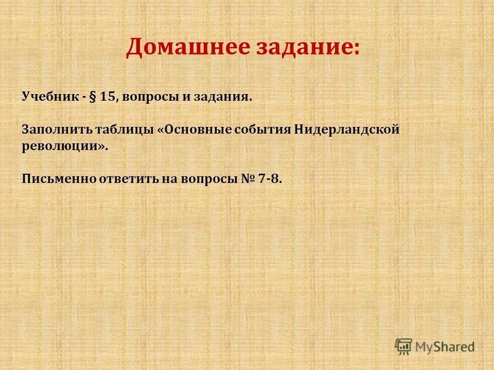 Домашнее задание: Учебник - § 15, вопросы и задания. Заполнить таблицы «Основные события Нидерландской революции». Письменно ответить на вопросы 7-8.