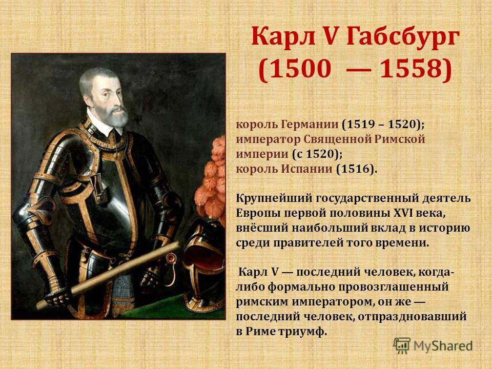 Карл V Габсбург (1500 1558) король Германии (1519 – 1520); император Священной Римской империи (с 1520); король Испании (1516). Крупнейший государственный деятель Европы первой половины XVI века, внёсший наибольший вклад в историю среди правителей то