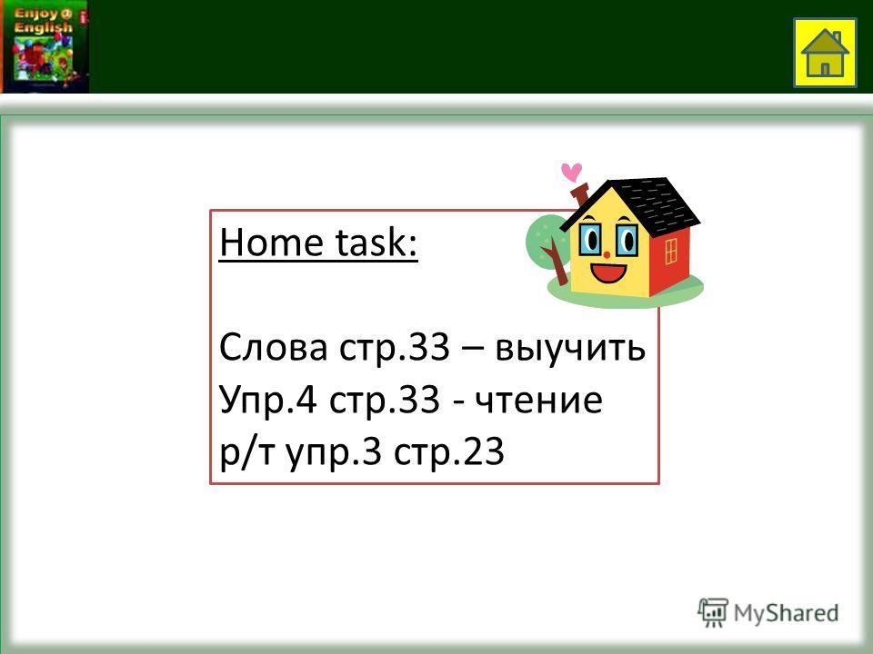 Home task: Слова стр.33 – выучить Упр.4 стр.33 - чтение р/т упр.3 стр.23
