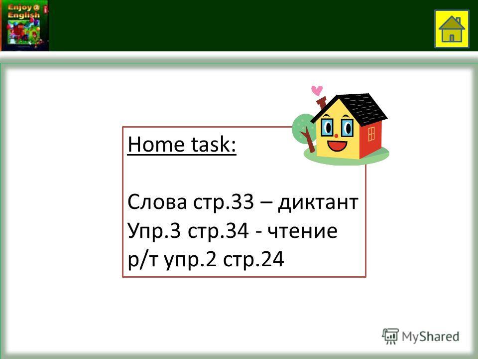 Home task: Слова стр.33 – диктант Упр.3 стр.34 - чтение р/т упр.2 стр.24