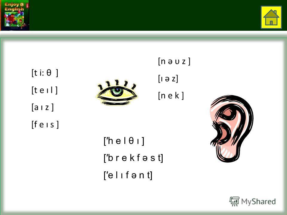 [t i: θ ] [t e ı l ] [a ı z ] [f e ı s ] [n ə υ z ] [ı ə z] [n e k ] [h e l θ ı ] [b r e k f ə s t] [e l ı f ə n t]