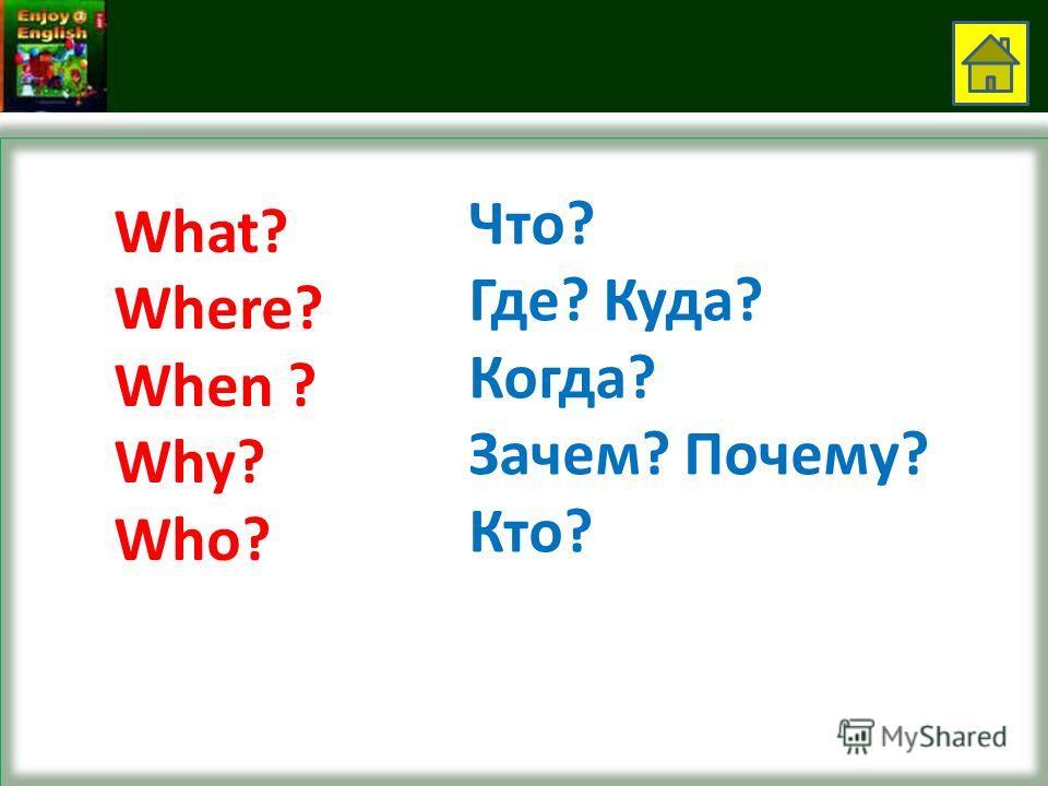 What? Where? When ? Why? Who? Что? Где? Куда? Когда? Зачем? Почему? Кто?