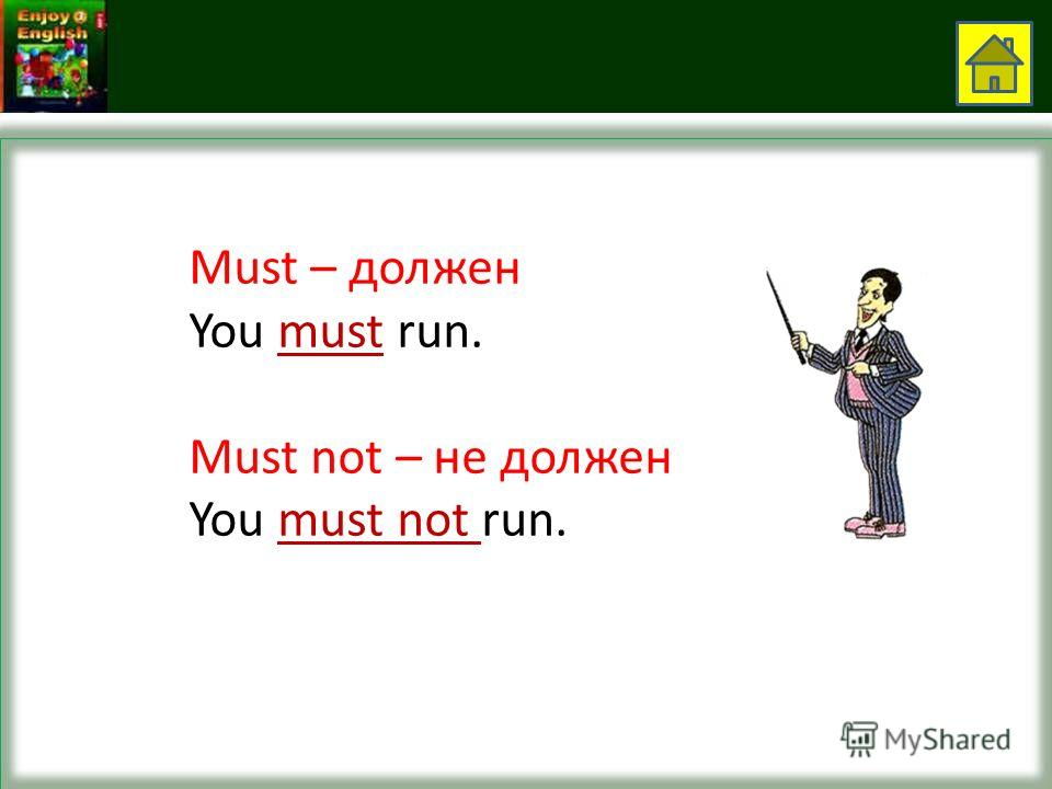 Must – должен You must run. Must not – не должен You must not run.