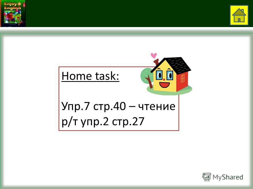 Home task: Упр.7 стр.40 – чтение р/т упр.2 стр.27