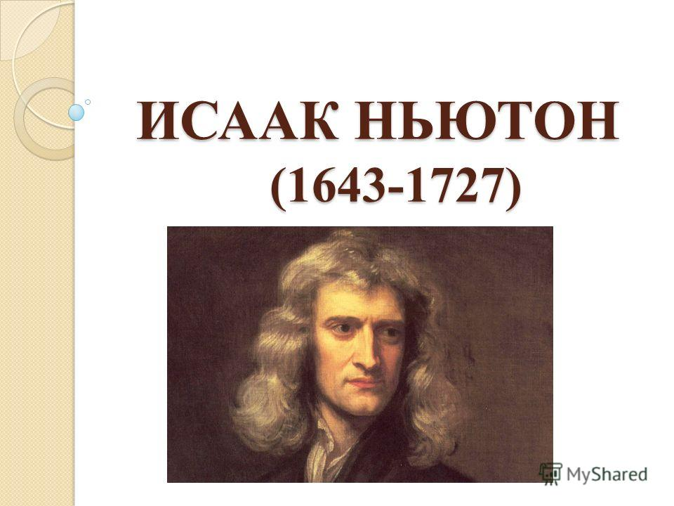ИСААК НЬЮТОН (1643-1727) ИСААК НЬЮТОН (1643-1727)