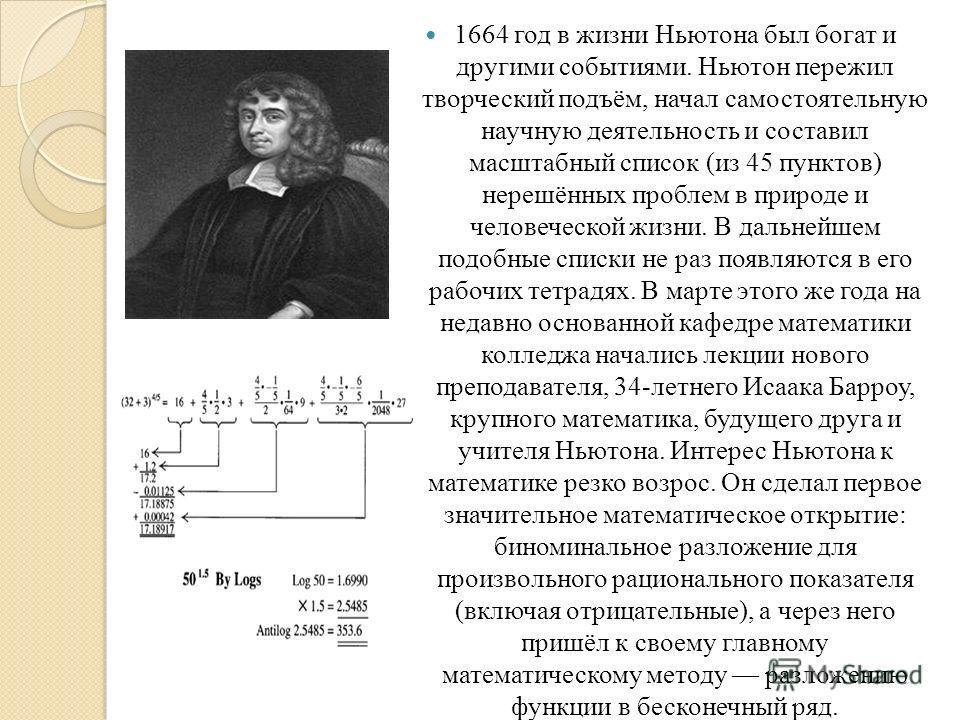 1664 год в жизни Ньютона был богат и другими событиями. Ньютон пережил творческий подъём, начал самостоятельную научную деятельность и составил масштабный список (из 45 пунктов) нерешённых проблем в природе и человеческой жизни. В дальнейшем подобные