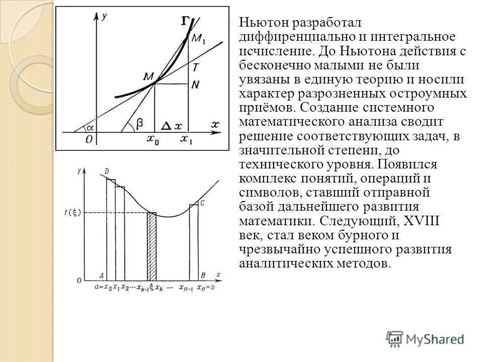 Ньютон разработал дифференциально и интегральное исчисление. До Ньютона действия с бесконечно малыми не были увязаны в единую теорию и носили характер разрозненных остроумных приёмов. Создание системного математического анализа сводит решение соответ