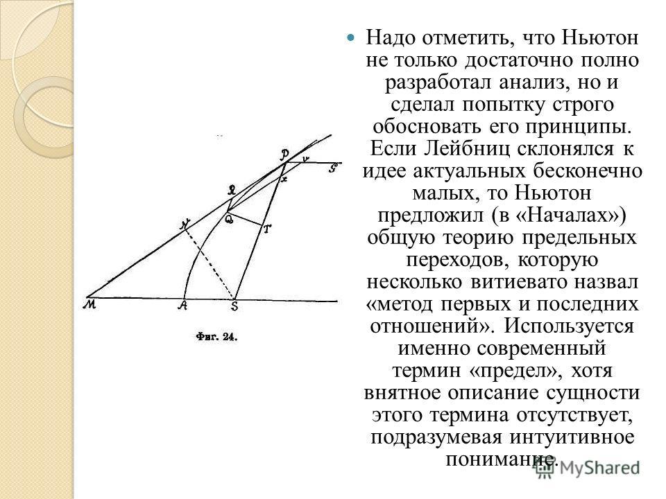 Надо отметить, что Ньютон не только достаточно полно разработал анализ, но и сделал попытку строго обосновать его принципы. Если Лейбниц склонялся к идее актуальных бесконечно малых, то Ньютон предложил (в «Началах») общую теорию предельных переходов