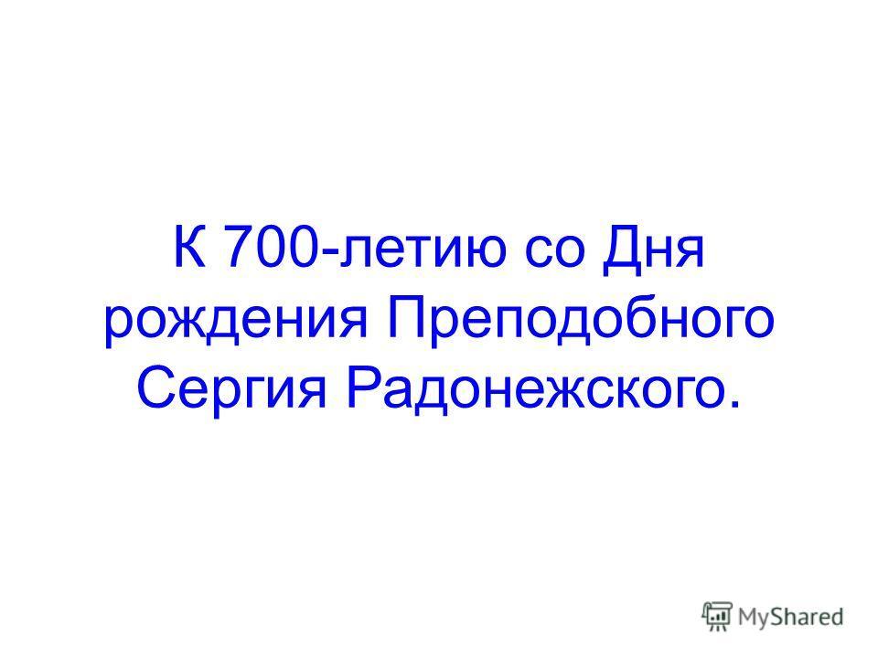 К 700-летию со Дня рождения Преподобного Сергия Радонежского.