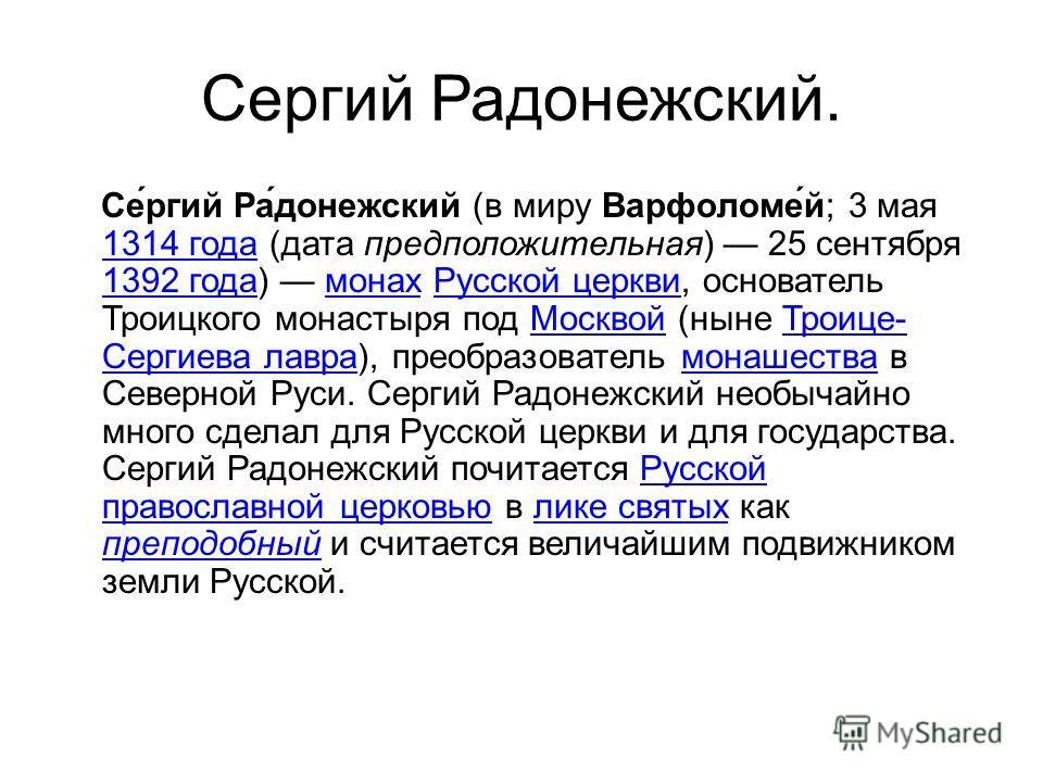 Сергий Радонежский. Се́ргий Ра́донежский (в миру Варфоломе́й; 3 мая 1314 года (дата предположительная) 25 сентября 1392 года) монах Русской церкви, основатель Троицкого монастыря под Москвой (ныне Троице- Сергиева лавра), преобразователь монашества в