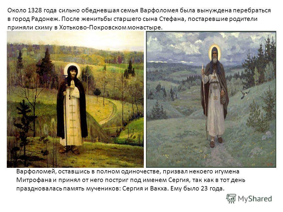 Около 1328 года сильно обедневшая семья Варфоломея была вынуждена перебраться в город Радонеж. После женитьбы старшего сына Стефана, постаревшие родители приняли схиму в Хотьково-Покровском монастыре. Варфоломей, оставшись в полном одиночестве, призв