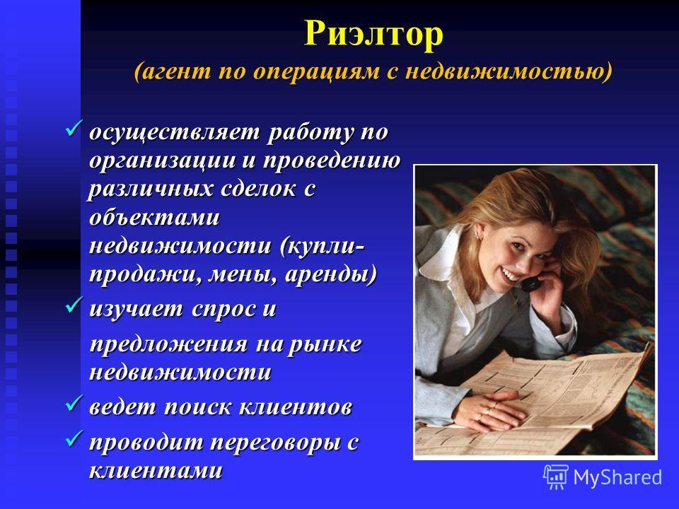 (агент по операциям с недвижимостью) Риэлтор (агент по операциям с недвижимостью) осуществляет работу по организации и проведению различных сделок с объектами недвижимости (купли- продажи, мены, аренды) осуществляет работу по организации и проведению