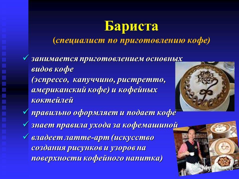 Бариста (с Бариста (специалист по приготовлению кофе) занимается приготовлением основных видов кофе (эспрессо, капуччино, ристретто, американский кофе) и кофейных коктейлей занимается приготовлением основных видов кофе (эспрессо, капуччино, ристретто