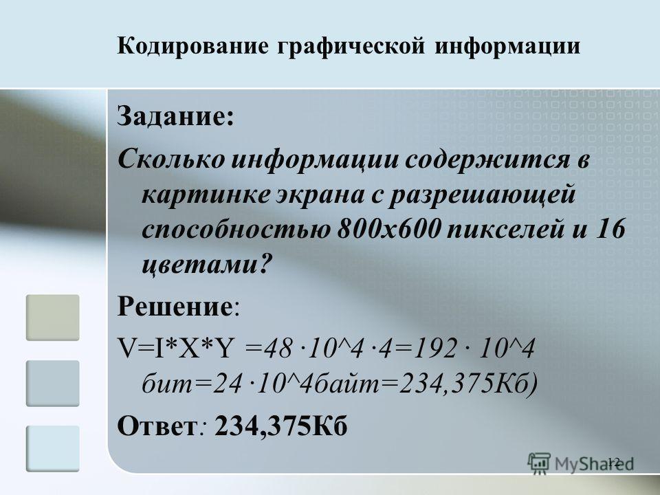 12 Кодирование графической информации Задание: Сколько информации содержится в картинке экрана с разрешающей способностью 800 х 600 пикселей и 16 цветами? Решение: V=I*X*Y =48 10^4 4=192 10^4 бит=24 10^4 байт=234,375Кб) Ответ: 234,375Кб