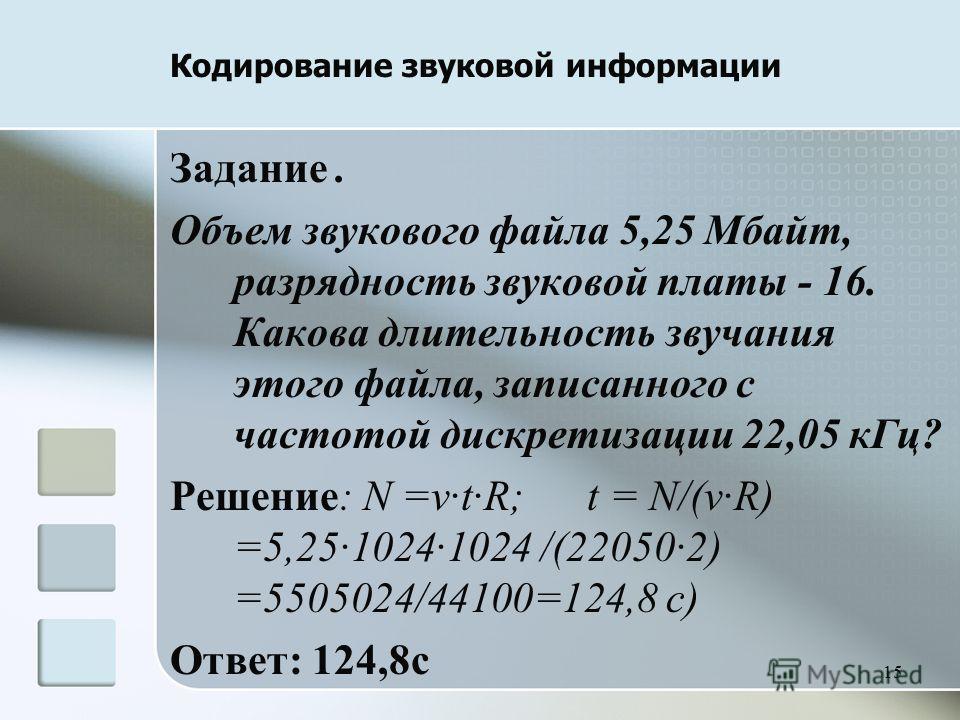 15 Задание. Объем звукового файла 5,25 Мбайт, разрядность звуковой платы - 16. Какова длительность звучания этого файла, записанного с частотой дискретизации 22,05 к Гц? Решение: N =vtR; t = N/(vR) =5,2510241024 /(220502) =5505024/44100=124,8 с) Отве