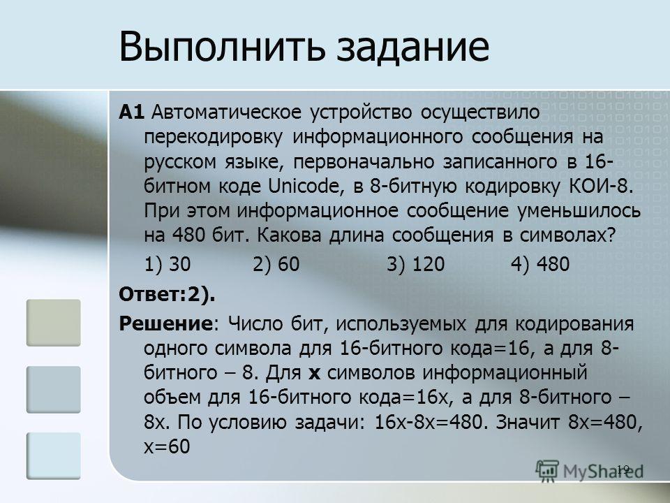 A1 Автоматическое устройство осуществило перекодировку информационного сообщения на русском языке, первоначально записанного в 16- битном коде Unicode, в 8-битную кодировку КОИ-8. При этом информационное сообщение уменьшилось на 480 бит. Какова длин