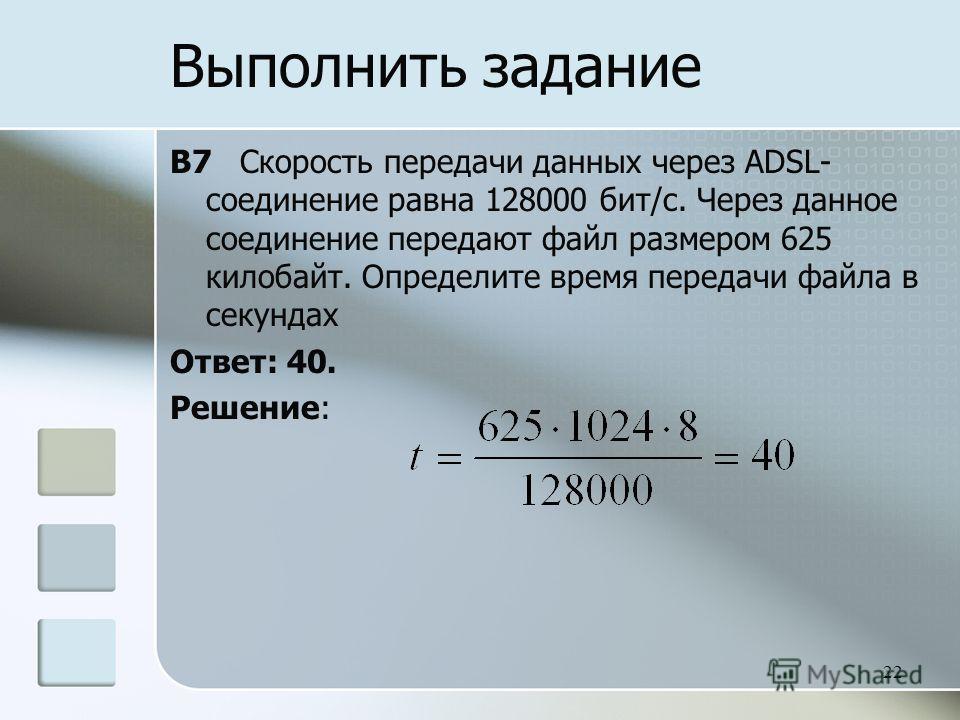 B7 Скорость передачи данных через ADSL- соединение равна 128000 бит/с. Через данное соединение передают файл размером 625 килобайт. Определите время передачи файла в секундах Ответ: 40. Решение: 22 Выполнить задание