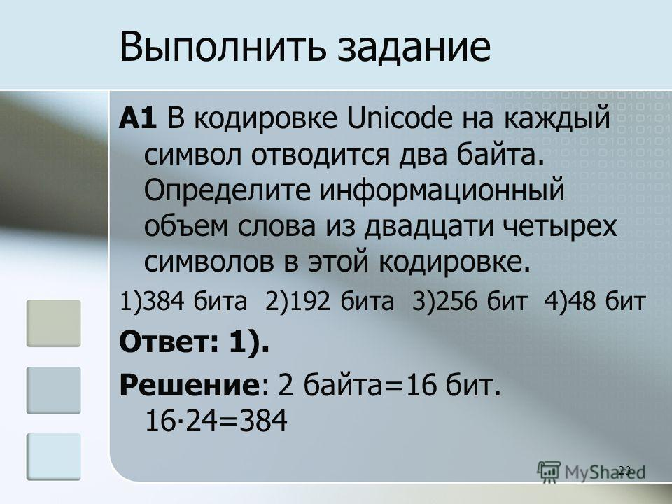 A1 В кодировке Unicode на каждый символ отводится два байта. Определите информационный объем слова из двадцати четырех символов в этой кодировке. 1)384 бита 2)192 бита 3)256 бит 4)48 бит Ответ: 1). Решение: 2 байта=16 бит. 1624=384 23 Выполнить задан