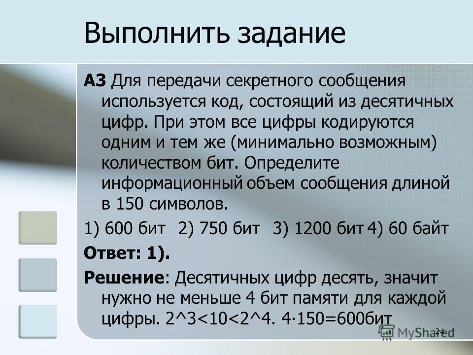 A3 Для передачи секретного сообщения используется код, состоящий из десятичных цифр. При этом все цифры кодируются одним и тем же (минимально возможным) количеством бит. Определите информационный объем сообщения длиной в 150 символов. 1) 600 бит 2) 7