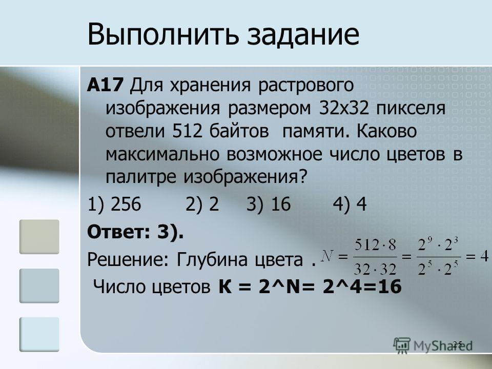 A17 Для хранения растрового изображения размером 32x32 пикселя отвели 512 байтов памяти. Каково максимально возможное число цветов в палитре изображения? 1) 2562) 2 3) 164) 4 Ответ: 3). Решение: Глубина цвета. Число цветов К = 2^N= 2^4=16 25 Выполнит