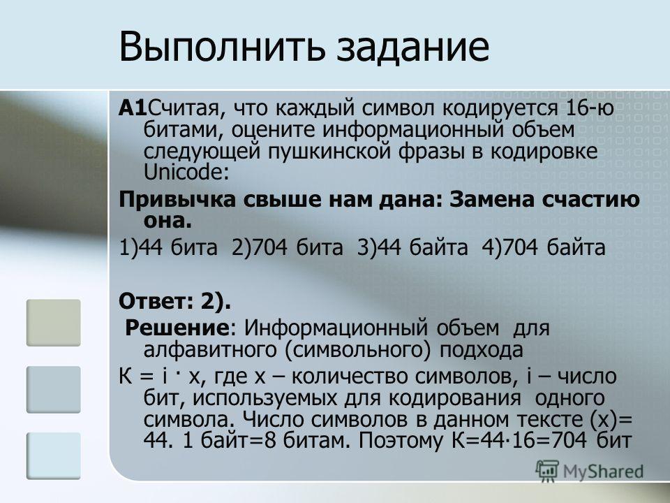 A1Считая, что каждый символ кодируется 16-ю битами, оцените информационный объем следующей пушкинской фразы в кодировке Unicode: Привычка свыше нам дана: Замена счастию она. 1)44 бита 2)704 бита 3)44 байта 4)704 байта Ответ: 2). Решение: Информационн