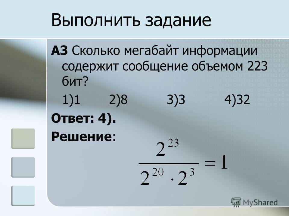 A3 Сколько мегабайт информации содержит сообщение объемом 223 бит? 1)12)83)34)32 Ответ: 4). Решение: Выполнить задание